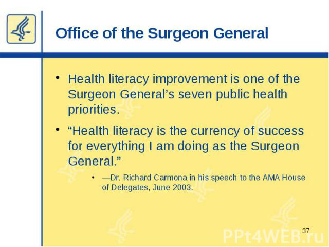"Office of the Surgeon General Health literacy improvement is one of the Surgeon General's seven public health priorities. ""Health literacy is the currency of success for everything I am doing as the Surgeon General."" —Dr. Richard Carmona in his spee…"