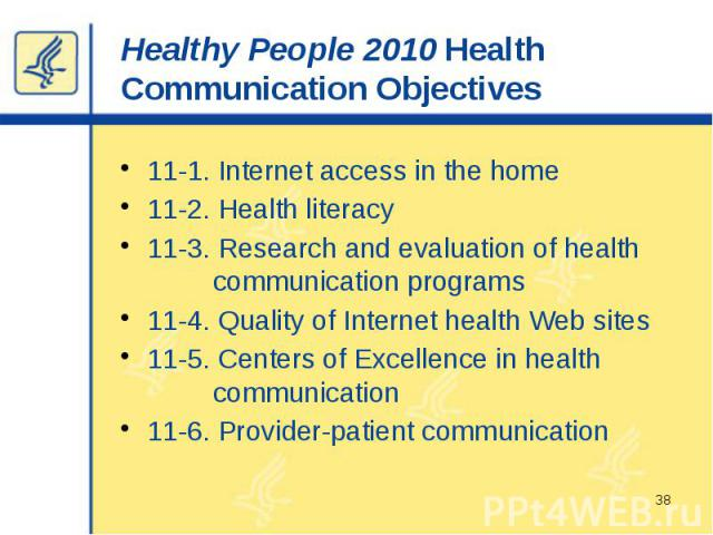 Healthy People 2010 Health Communication Objectives 11-1. Internet access in the home 11-2. Health literacy 11-3. Research and evaluation of health communication programs 11-4. Quality of Internet health Web sites 11-5. Centers of Excellence in heal…