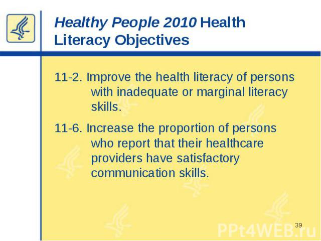 Healthy People 2010 Health Literacy Objectives 11-2. Improve the health literacy of persons with inadequate or marginal literacy skills. 11-6. Increase the proportion of persons who report that their healthcare providers have satisfactory communicat…