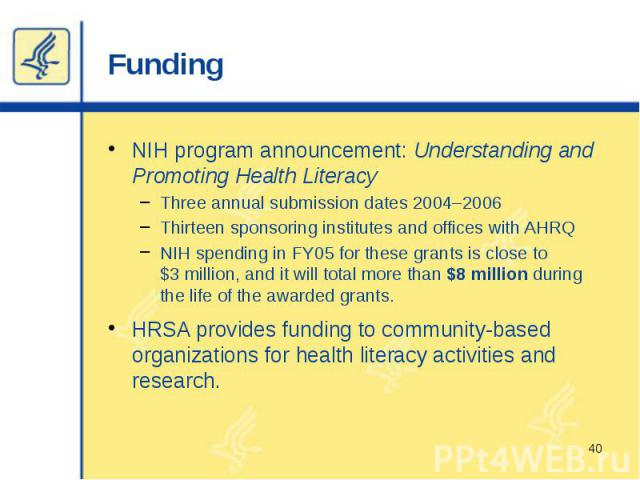Funding NIH program announcement: Understanding and Promoting Health Literacy Three annual submission dates 2004–2006 Thirteen sponsoring institutes and offices with AHRQ NIH spending in FY05 for these grants is close to $3 million, and it will tota…