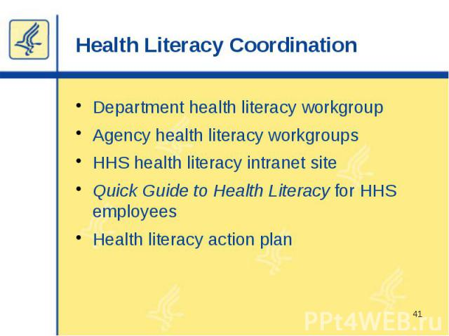 Health Literacy Coordination Department health literacy workgroup Agency health literacy workgroups HHS health literacy intranet site Quick Guide to Health Literacy for HHS employees Health literacy action plan