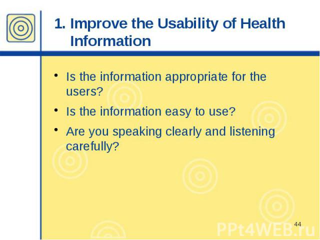 1. Improve the Usability of Health Information Is the information appropriate for the users? Is the information easy to use? Are you speaking clearly and listening carefully?