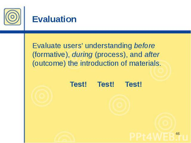 Evaluation Evaluate users' understanding before (formative), during (process), and after (outcome) the introduction of materials. Test! Test! Test!