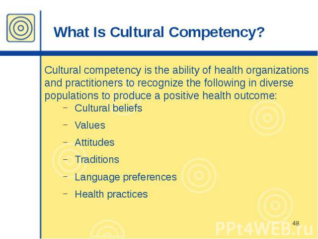What Is Cultural Competency? Cultural competency is the ability of health organizations and practitioners to recognize the following in diverse populations to produce a positive health outcome: Cultural beliefs Values Attitudes Traditions Language p…