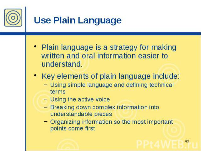 Use Plain Language Plain language is a strategy for making written and oral information easier to understand. Key elements of plain language include: Using simple language and defining technical terms Using the active voice Breaking down complex inf…