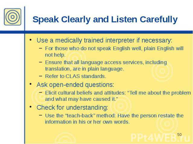Speak Clearly and Listen Carefully Use a medically trained interpreter if necessary: For those who do not speak English well, plain English will not help. Ensure that all language access services, including translation, are in plain language. Refer …