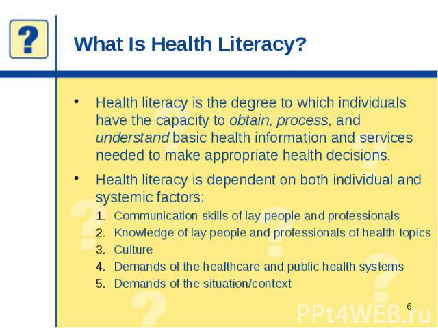 What Is Health Literacy? Health literacy is the degree to which individuals have the capacity to obtain, process, and understand basic health information and services needed to make appropriate health decisions. Health literacy is dependent on both …