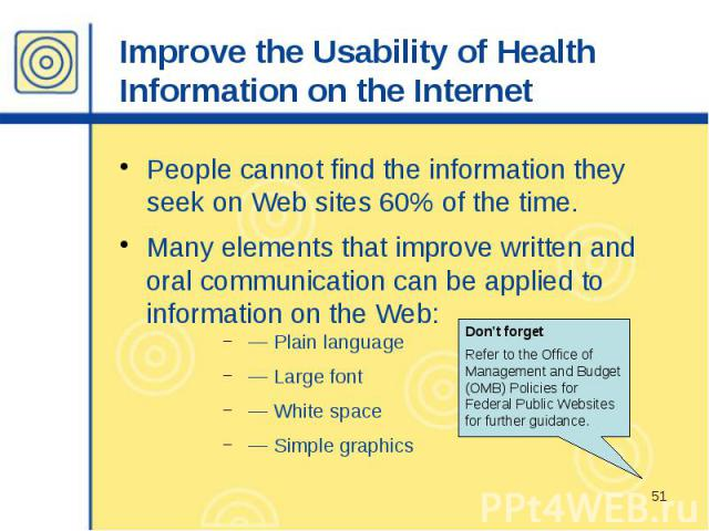 Improve the Usability of Health Information on the Internet People cannot find the information they seek on Web sites 60% of the time. Many elements that improve written and oral communication can be applied to information on the Web: — Plain langua…