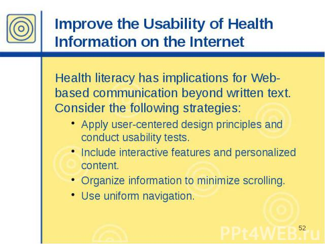 Improve the Usability of Health Information on the Internet Health literacy has implications for Web-based communication beyond written text. Consider the following strategies: Apply user-centered design principles and conduct usability tests. Inclu…