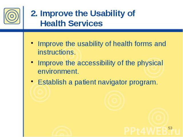 2. Improve the Usability of Health Services Improve the usability of health forms and instructions. Improve the accessibility of the physical environment. Establish a patient navigator program.