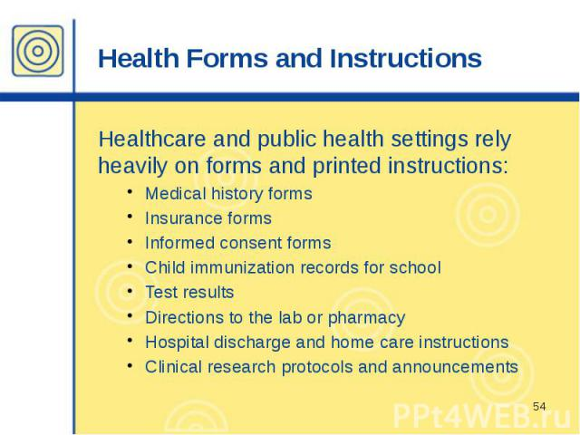 Health Forms and Instructions Healthcare and public health settings rely heavily on forms and printed instructions: Medical history forms Insurance forms Informed consent forms Child immunization records for school Test results Directions to the lab…