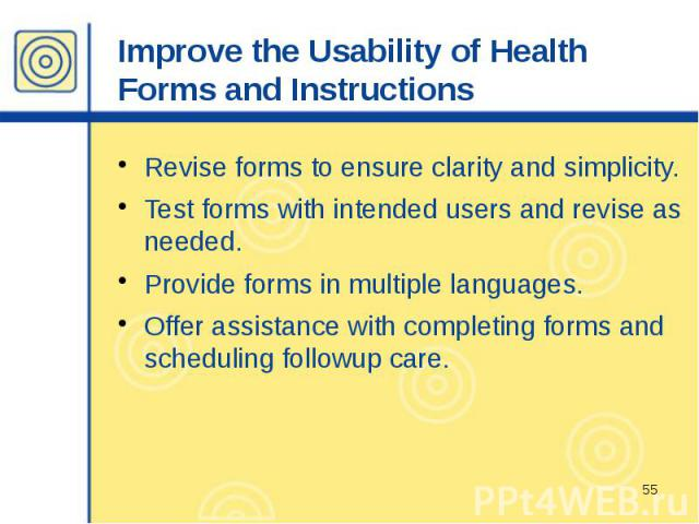 Improve the Usability of Health Forms and Instructions Revise forms to ensure clarity and simplicity. Test forms with intended users and revise as needed. Provide forms in multiple languages. Offer assistance with completing forms and scheduling fol…