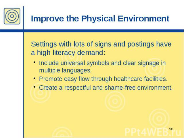 Improve the Physical Environment Settings with lots of signs and postings have a high literacy demand: Include universal symbols and clear signage in multiple languages. Promote easy flow through healthcare facilities. Create a respectful and shame-…