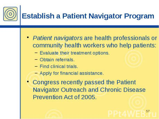 Establish a Patient Navigator Program Patient navigators are health professionals or community health workers who help patients: Evaluate their treatment options. Obtain referrals. Find clinical trials. Apply for financial assistance. Congress recen…