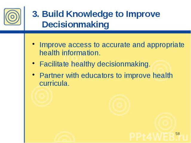 3. Build Knowledge to Improve Decisionmaking Improve access to accurate and appropriate health information. Facilitate healthy decisionmaking. Partner with educators to improve health curricula.