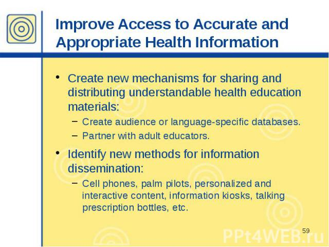 Improve Access to Accurate and Appropriate Health Information Create new mechanisms for sharing and distributing understandable health education materials: Create audience or language-specific databases. Partner with adult educators. Identify new me…