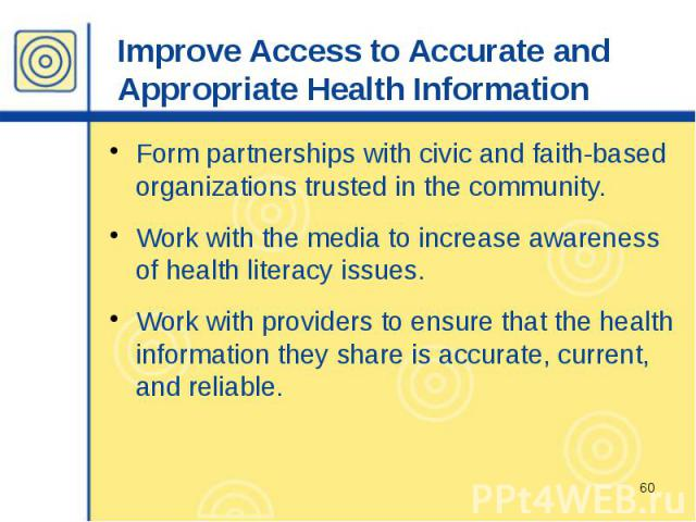 Improve Access to Accurate and Appropriate Health Information Form partnerships with civic and faith-based organizations trusted in the community. Work with the media to increase awareness of health literacy issues. Work with providers to ensure tha…