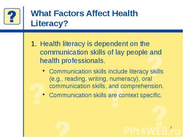What Factors Affect Health Literacy? Health literacy is dependent on the communication skills of lay people and health professionals. Communication skills include literacy skills (e.g., reading, writing, numeracy), oral communication skills, and com…