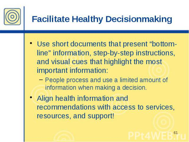 "Facilitate Healthy Decisionmaking Use short documents that present ""bottom-line"" information, step-by-step instructions, and visual cues that highlight the most important information: People process and use a limited amount of information when makin…"