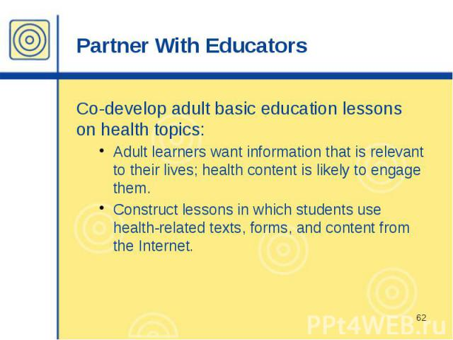 Partner With Educators Co-develop adult basic education lessons on health topics: Adult learners want information that is relevant to their lives; health content is likely to engage them. Construct lessons in which students use health-related texts,…