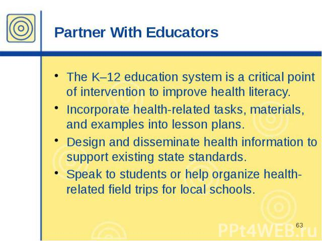 Partner With Educators The K–12 education system is a critical point of intervention to improve health literacy. Incorporate health-related tasks, materials, and examples into lesson plans. Design and disseminate health information to support existi…