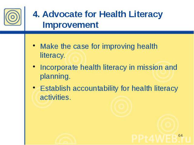 4. Advocate for Health Literacy Improvement Make the case for improving health literacy. Incorporate health literacy in mission and planning. Establish accountability for health literacy activities.