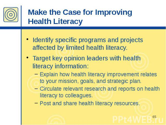 Make the Case for Improving Health Literacy Identify specific programs and projects affected by limited health literacy. Target key opinion leaders with health literacy information: Explain how health literacy improvement relates to your mission, go…