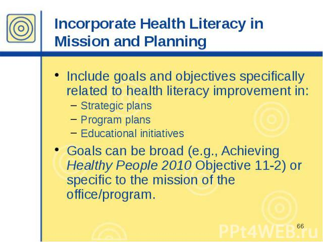 Incorporate Health Literacy in Mission and Planning Include goals and objectives specifically related to health literacy improvement in: Strategic plans Program plans Educational initiatives Goals can be broad (e.g., Achieving Healthy People 2010 Ob…