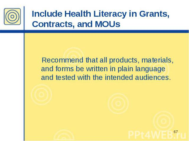 Include Health Literacy in Grants, Contracts, and MOUs Recommend that all products, materials, and forms be written in plain language and tested with the intended audiences.