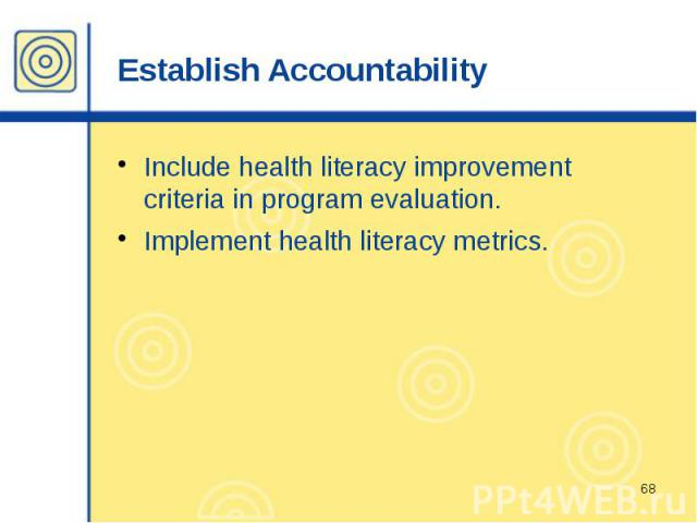 Establish Accountability Include health literacy improvement criteria in program evaluation. Implement health literacy metrics.