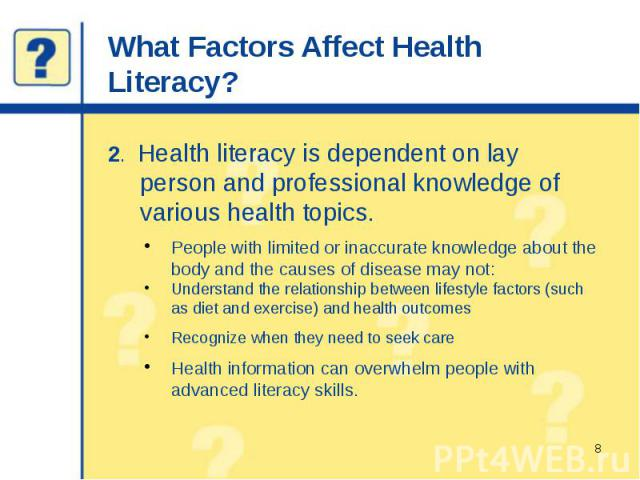 What Factors Affect Health Literacy? 2. Health literacy is dependent on lay person and professional knowledge of various health topics. People with limited or inaccurate knowledge about the body and the causes of disease may not: Understand the rela…
