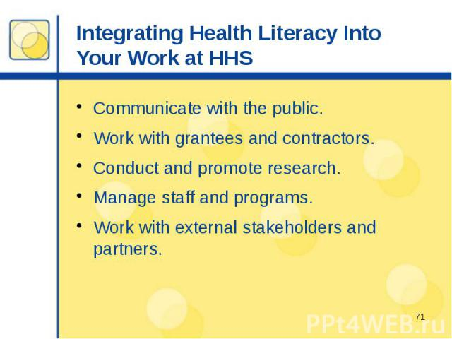 Integrating Health Literacy Into Your Work at HHS Communicate with the public. Work with grantees and contractors. Conduct and promote research. Manage staff and programs. Work with external stakeholders and partners.