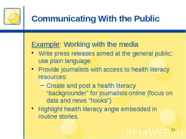 "Communicating With the Public Example: Working with the media Write press releases aimed at the general public; use plain language. Provide journalists with access to health literacy resources: Create and post a health literacy ""backgrounder"" for jo…"