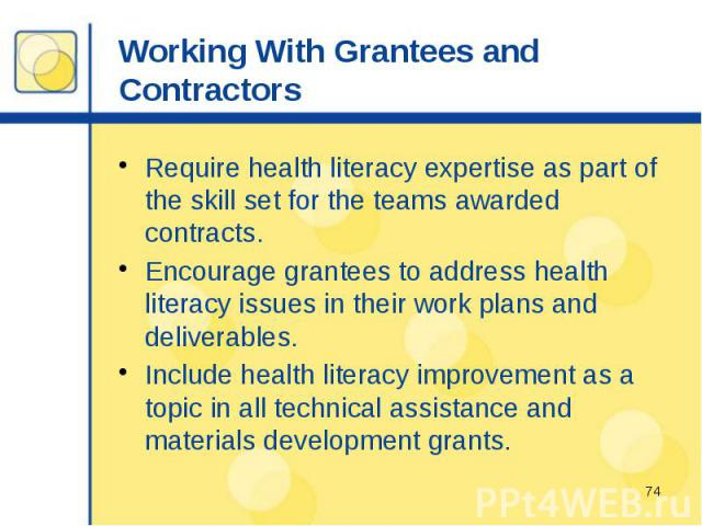 Working With Grantees and Contractors Require health literacy expertise as part of the skill set for the teams awarded contracts. Encourage grantees to address health literacy issues in their work plans and deliverables. Include health literacy impr…