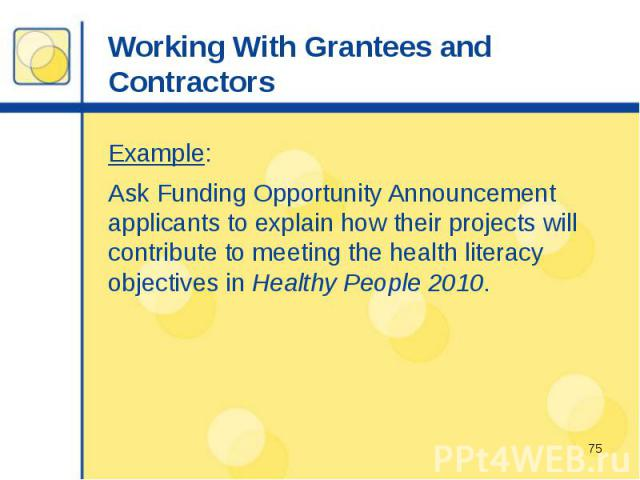 Working With Grantees and Contractors Example: Ask Funding Opportunity Announcement applicants to explain how their projects will contribute to meeting the health literacy objectives in Healthy People 2010.