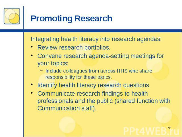 Promoting Research Integrating health literacy into research agendas: Review research portfolios. Convene research agenda-setting meetings for your topics: Include colleagues from across HHS who share responsibility for these topics. Identify health…