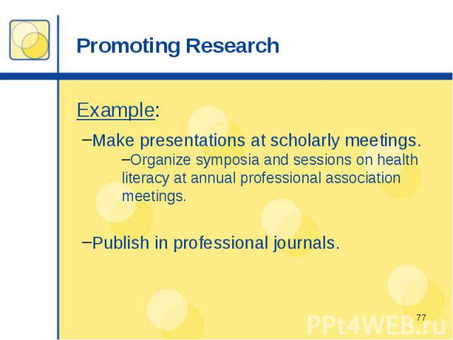 Promoting Research Example: Make presentations at scholarly meetings. Organize symposia and sessions on health literacy at annual professional association meetings. Publish in professional journals.