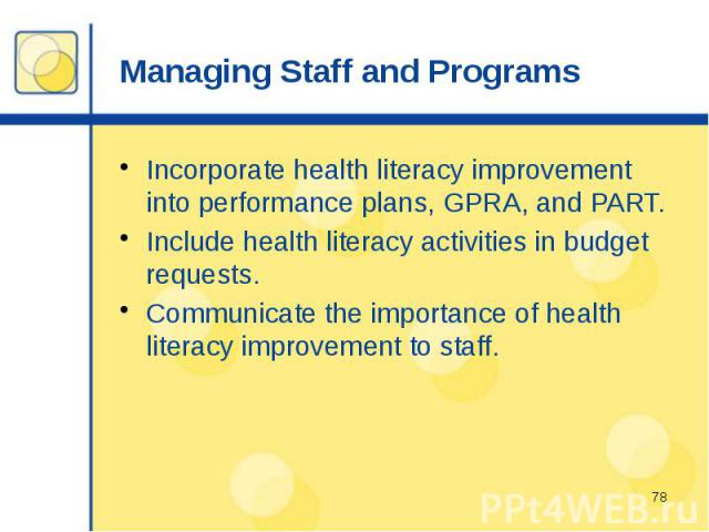 Managing Staff and Programs Incorporate health literacy improvement into performance plans, GPRA, and PART. Include health literacy activities in budget requests. Communicate the importance of health literacy improvement to staff.
