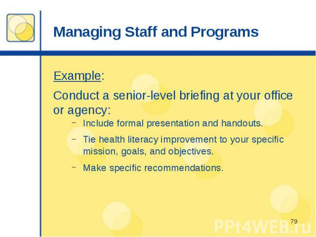 Managing Staff and Programs Example: Conduct a senior-level briefing at your office or agency: Include formal presentation and handouts. Tie health literacy improvement to your specific mission, goals, and objectives. Make specific recommendations.