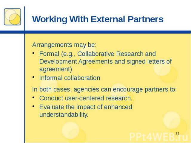 Working With External Partners Arrangements may be: Formal (e.g., Collaborative Research and Development Agreements and signed letters of agreement) Informal collaboration In both cases, agencies can encourage partners to: Conduct user-centered rese…