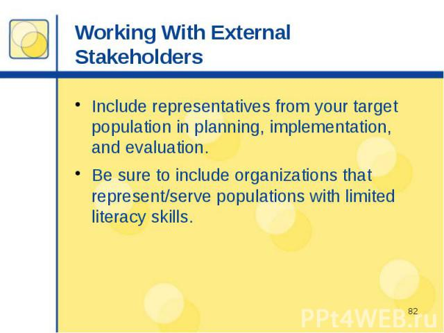 Working With External Stakeholders Include representatives from your target population in planning, implementation, and evaluation. Be sure to include organizations that represent/serve populations with limited literacy skills.
