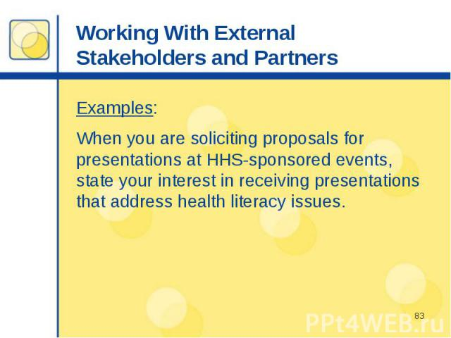 Working With External Stakeholders and Partners Examples: When you are soliciting proposals for presentations at HHS-sponsored events, state your interest in receiving presentations that address health literacy issues.