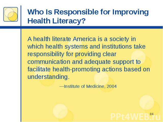 Who Is Responsible for Improving Health Literacy? A health literate America is a society in which health systems and institutions take responsibility for providing clear communication and adequate support to facilitate health-promoting actions based…