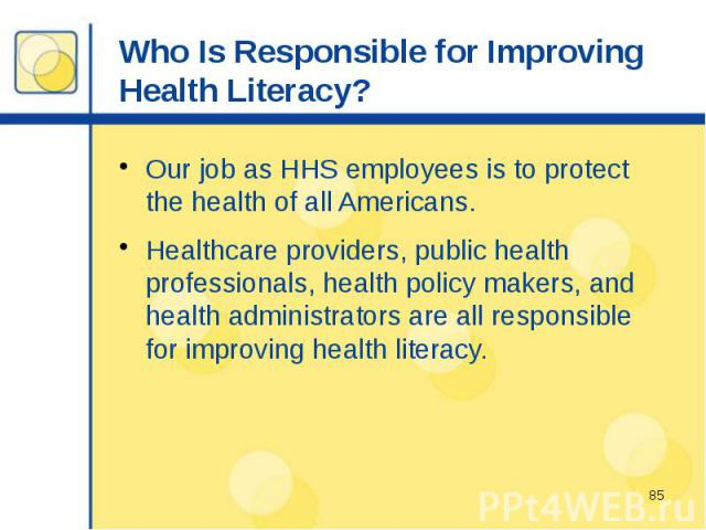Who Is Responsible for Improving Health Literacy? Our job as HHS employees is to protect the health of all Americans. Healthcare providers, public health professionals, health policy makers, and health administrators are all responsible for improvin…