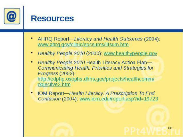 Resources AHRQ Report—Literacy and Health Outcomes (2004): www.ahrq.gov/clinic/epcsums/litsum.htm Healthy People 2010 (2000): www.healthypeople.gov Healthy People 2010 Health Literacy Action Plan—Communicating Health: Priorities and Strategies for P…
