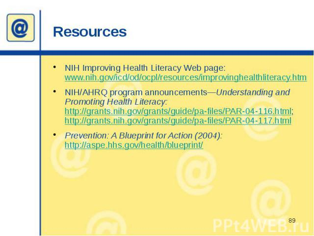 Resources NIH Improving Health Literacy Web page: www.nih.gov/icd/od/ocpl/resources/improvinghealthliteracy.htm NIH/AHRQ program announcements—Understanding and Promoting Health Literacy: http://grants.nih.gov/grants/guide/pa-files/PAR-04-116.html; …