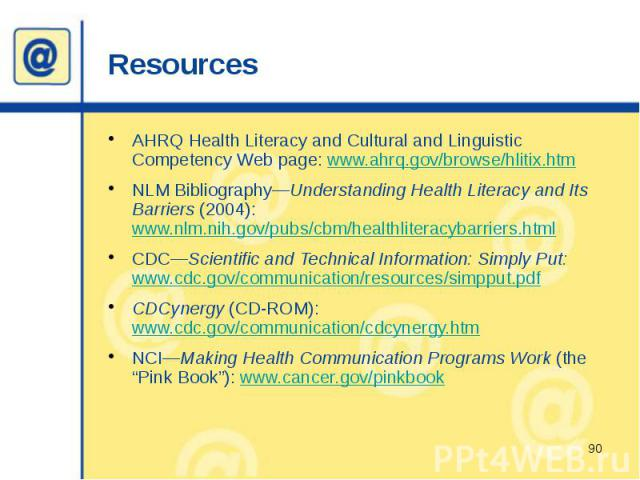 Resources AHRQ Health Literacy and Cultural and Linguistic Competency Web page: www.ahrq.gov/browse/hlitix.htm NLM Bibliography—Understanding Health Literacy and Its Barriers (2004): www.nlm.nih.gov/pubs/cbm/healthliteracybarriers.html CDC—Scientifi…