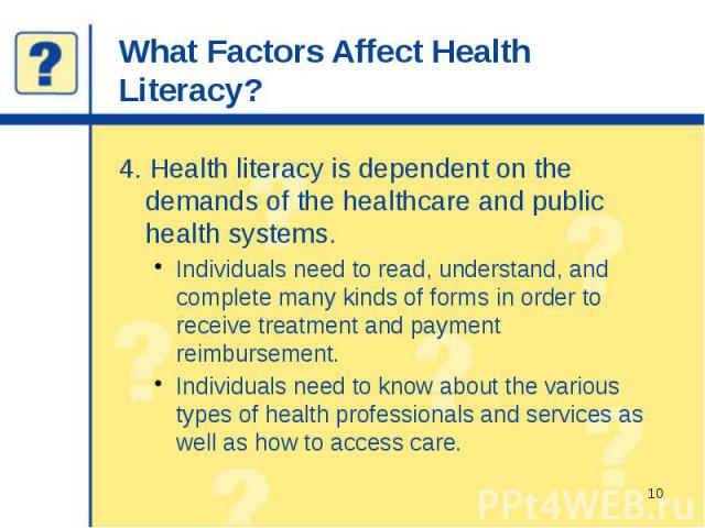 What Factors Affect Health Literacy? 4. Health literacy is dependent on the demands of the healthcare and public health systems. Individuals need to read, understand, and complete many kinds of forms in order to receive treatment and payment reimbur…