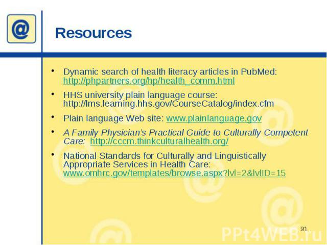 Resources Dynamic search of health literacy articles in PubMed: http://phpartners.org/hp/health_comm.html HHS university plain language course: http://lms.learning.hhs.gov/CourseCatalog/index.cfm Plain language Web site: www.plainlanguage.gov A Fami…