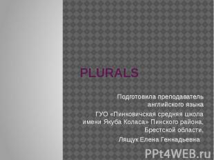 PLURALS Подготовила преподаватель английского языка ГУО «Пинковичская средняя шк